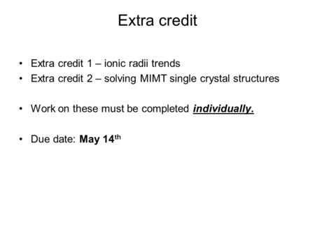 Extra credit Extra credit 1 – ionic radii trends Extra credit 2 – solving MIMT single crystal structures Work on these must be completed individually.