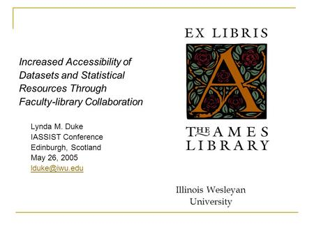Increased Accessibility of Datasets and Statistical Resources Through Faculty-library Collaboration Lynda M. Duke IASSIST Conference Edinburgh, Scotland.