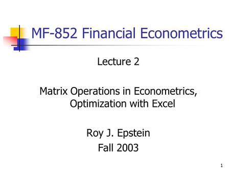 1 MF-852 Financial Econometrics Lecture 2 Matrix Operations in Econometrics, Optimization with Excel Roy J. Epstein Fall 2003.