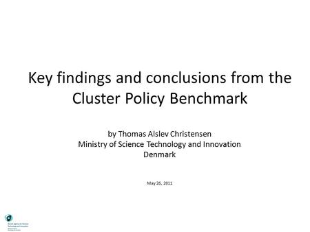 Key findings and conclusions from the Cluster Policy Benchmark by Thomas Alslev Christensen Ministry of Science Technology and Innovation Denmark May 26,