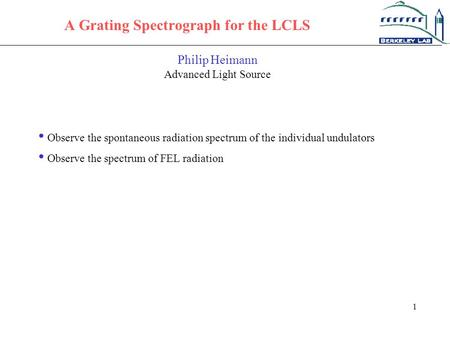 1 A Grating Spectrograph for the LCLS Philip Heimann Advanced Light Source Observe the spontaneous radiation spectrum of the individual undulators Observe.
