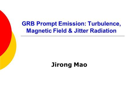 GRB Prompt Emission: Turbulence, Magnetic Field & Jitter Radiation Jirong Mao.