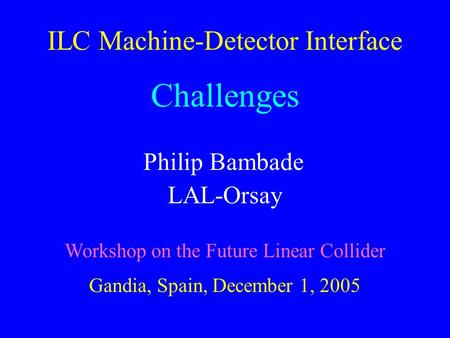 ILC Machine-Detector Interface Challenges Philip Bambade LAL-Orsay Workshop on the Future Linear Collider Gandia, Spain, December 1, 2005.