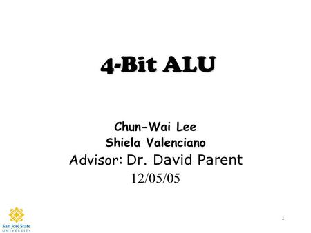 1 4-Bit ALU Chun-Wai Lee Shiela Valenciano Advisor: Dr. David Parent 12/05/05.