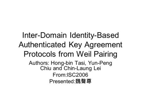 Inter-Domain Identity-Based Authenticated Key Agreement Protocols from Weil Pairing Authors: Hong-bin Tasi, Yun-Peng Chiu and Chin-Laung Lei From:ISC2006.