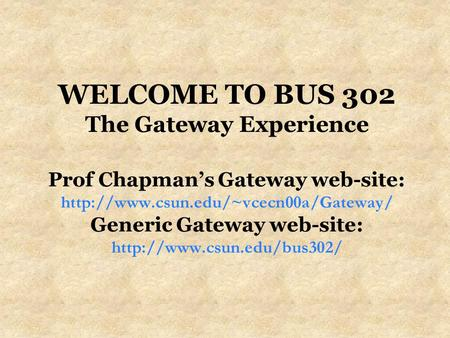 WELCOME TO BUS 302 The Gateway Experience Prof Chapman's Gateway web-site:  Generic Gateway web-site:
