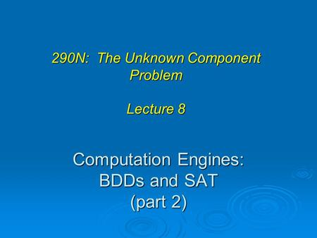 Computation Engines: BDDs and SAT (part 2) 290N: The Unknown Component Problem Lecture 8.
