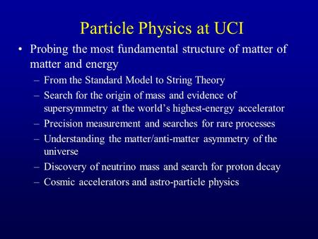 Particle Physics at UCI Probing the most fundamental structure of matter of matter and energy –From the Standard Model to String Theory –Search for the.
