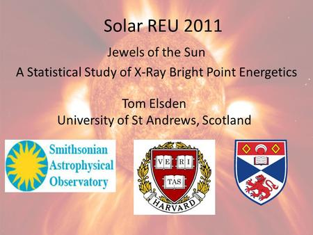 Solar REU 2011 Jewels of the Sun A Statistical Study of X-Ray Bright Point Energetics Tom Elsden University of St Andrews, Scotland.