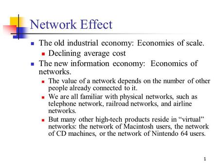 1 Network Effect The old industrial economy: Economies of scale. Declining average cost The new information economy: Economics of networks. The value of.