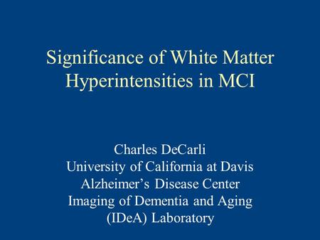 Significance of White Matter Hyperintensities in MCI Charles DeCarli University of California at Davis Alzheimer's Disease Center Imaging of Dementia and.