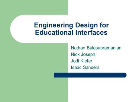 Engineering Design for Educational Interfaces Nathan Balasubramanian Nick Joseph Jodi Kiefer Isaac Sanders.