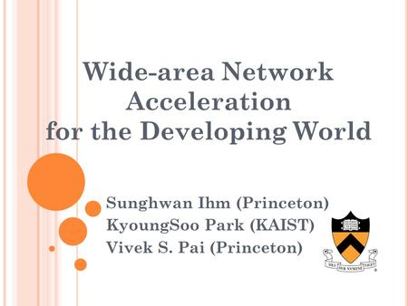 Wide-area Network Acceleration for the Developing World Sunghwan Ihm (Princeton) KyoungSoo Park (KAIST) Vivek S. Pai (Princeton)