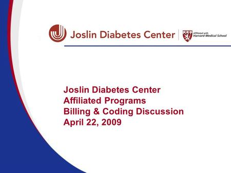 Joslin Diabetes Center Affiliated Programs Billing & Coding Discussion April 22, 2009.