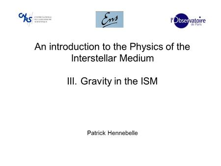An introduction to the Physics of the Interstellar Medium III. Gravity in the ISM Patrick Hennebelle.