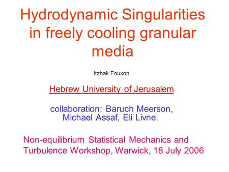 Hydrodynamic Singularities in freely cooling granular media Itzhak Fouxon Hebrew University of Jerusalem collaboration: Baruch Meerson, Michael Assaf,