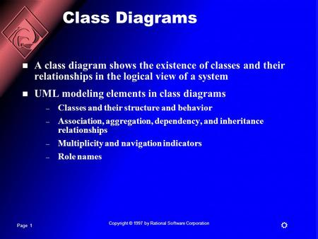 Page 1  Copyright © 1997 by Rational Software Corporation Class Diagrams A class diagram shows the existence of classes and their relationships in the.
