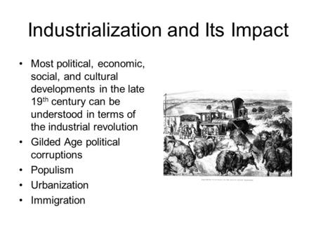 Industrialization and Its Impact Most political, economic, social, and cultural developments in the late 19 th century can be understood in terms of the.