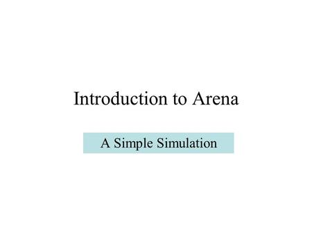 Introduction to Arena A Simple Simulation. Model1 We examine a simple model: parts arrive at a server, are served, and depart the system. There will be.