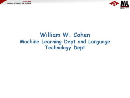 William W. Cohen Machine Learning Dept and Language Technology Dept.