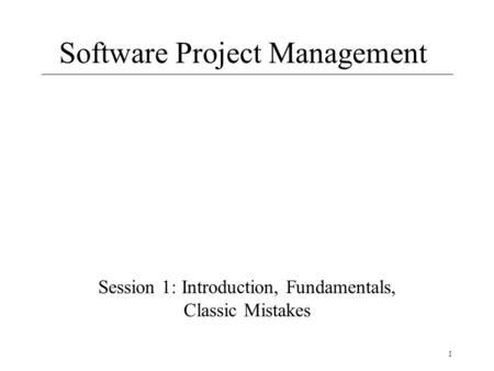 1 Software Project Management Session 1: Introduction, Fundamentals, Classic Mistakes.