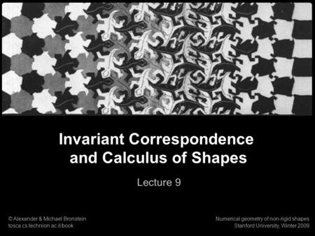 1 Numerical geometry of non-rigid shapes Invariant Correspondence & Calculus of Shapes Invariant Correspondence and Calculus of Shapes Lecture 9 © Alexander.