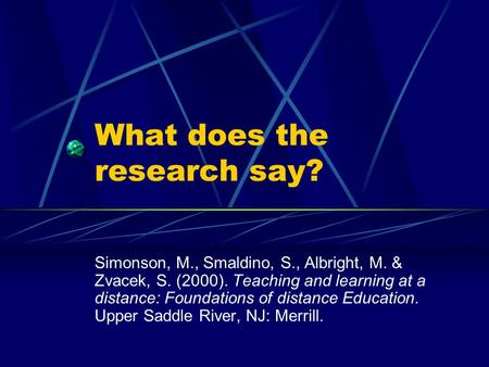 What does the research say? Simonson, M., Smaldino, S., Albright, M. & Zvacek, S. (2000). Teaching and learning at a distance: Foundations of distance.