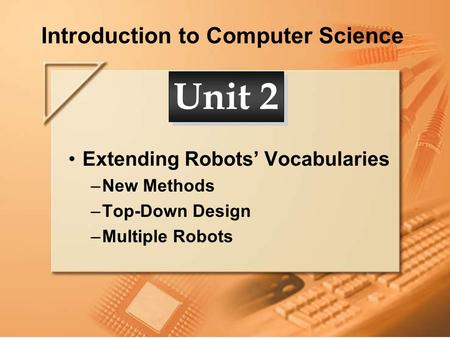 Introduction to Computer Science Extending Robots' Vocabularies –New Methods –Top-Down Design –Multiple Robots Unit 2.