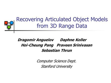 Recovering Articulated Object Models from 3D Range Data Dragomir Anguelov Daphne Koller Hoi-Cheung Pang Praveen Srinivasan Sebastian Thrun Computer Science.