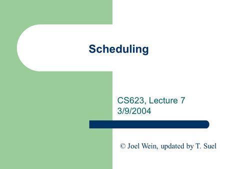 Scheduling CS623, Lecture 7 3/9/2004 © Joel Wein, updated by T. Suel.