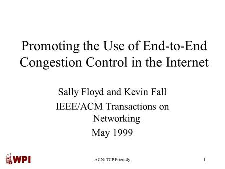 ACN: TCP Friendly1 Promoting the Use of End-to-End Congestion Control in the Internet Sally Floyd and Kevin Fall IEEE/ACM Transactions on Networking May.