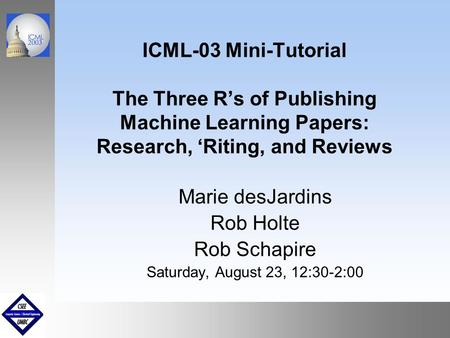 September1999 October 1999 ICML-03 Mini-Tutorial The Three R's of Publishing Machine Learning Papers: Research, 'Riting, and Reviews Marie desJardins Rob.