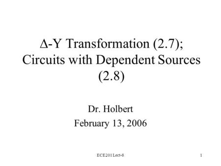 ECE201 Lect-81  -Y Transformation (2.7); Circuits with Dependent Sources (2.8) Dr. Holbert February 13, 2006.