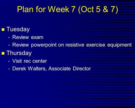 Plan for Week 7 (Oct 5 & 7) n Tuesday -Review exam -Review powerpoint on resistive exercise equipment n Thursday -Visit rec center -Derek Walters, Associate.