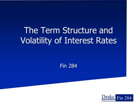Drake DRAKE UNIVERSITY Fin 284 The Term Structure and Volatility of Interest Rates Fin 284.