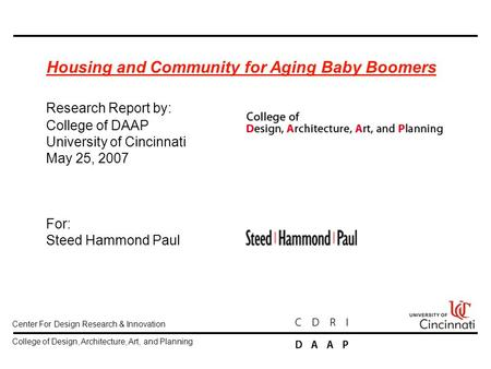 Housing <strong>and</strong> Community for Aging Baby Boomers Research Report by: College of DAAP University of Cincinnati May 25, 2007 For: Steed Hammond Paul Center For.