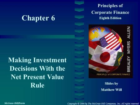 Chapter 6 Principles of Corporate Finance Eighth Edition Making Investment Decisions With the Net Present Value Rule Slides by Matthew Will Copyright ©