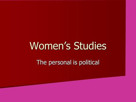 Women's Studies The personal is political. The first problem for all of us, men and women, is not to learn, but to unlearn. —Gloria Steinem.