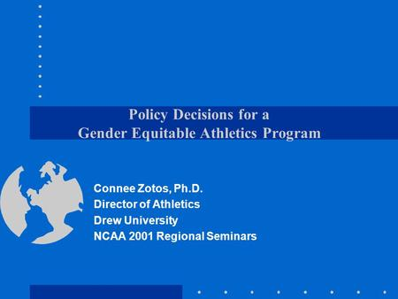Policy Decisions for a Gender Equitable Athletics Program Connee Zotos, Ph.D. Director of Athletics Drew University NCAA 2001 Regional Seminars.