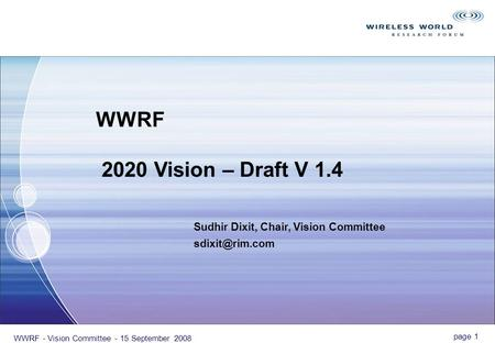 Page 1 WWRF - Vision Committee - 15 September 2008 Sudhir Dixit, Chair, Vision Committee WWRF 2020 Vision – Draft V 1.4.