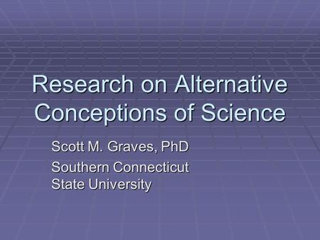 Research on Alternative Conceptions of Science Scott M. Graves, PhD Southern Connecticut State University.