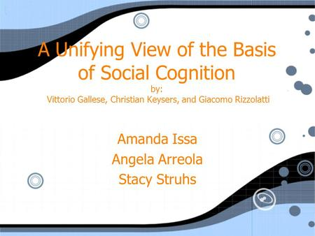 A Unifying View of the Basis of Social Cognition by: Vittorio Gallese, Christian Keysers, and Giacomo Rizzolatti Amanda Issa Angela Arreola Stacy Struhs.