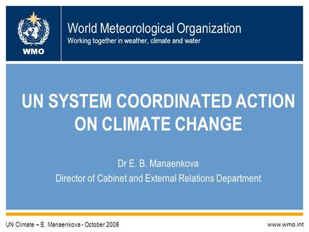 World Meteorological Organization Working together in weather, climate and water UN SYSTEM COORDINATED ACTION ON CLIMATE CHANGE Dr E. B. Manaenkova Director.