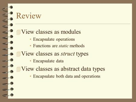Review 4 View classes as modules Encapsulate operations Functions are static methods 4 View classes as struct types Encapsulate data 4 View classes as.