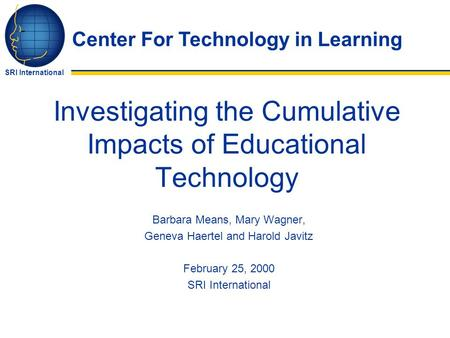 Center For Technology in Learning SRI International Investigating the Cumulative Impacts of Educational Technology Barbara Means, Mary Wagner, Geneva Haertel.