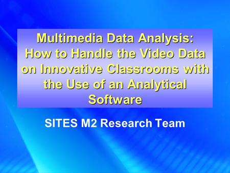 Multimedia Data Analysis: How to Handle the Video Data on Innovative Classrooms with the Use of an Analytical Software SITES M2 Research Team.