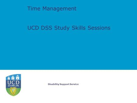 Disability Support Service Time Management UCD DSS Study Skills Sessions.