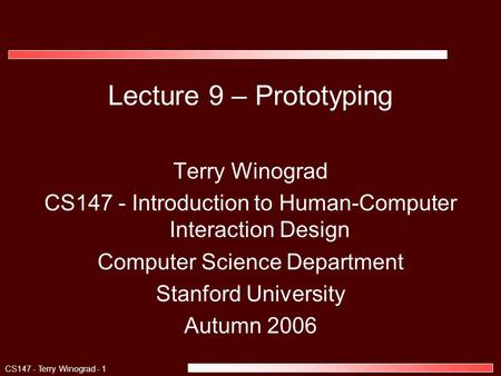 CS147 - Terry Winograd - 1 Lecture 9 – Prototyping Terry Winograd CS147 - Introduction to Human-Computer Interaction Design Computer Science Department.