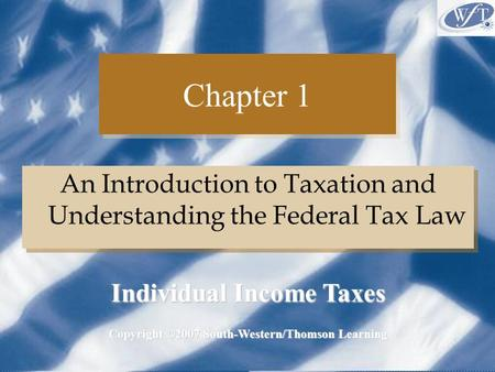 Chapter 1 An Introduction to Taxation and Understanding the Federal Tax Law Copyright ©2007 South-Western/Thomson Learning Individual Income Taxes.