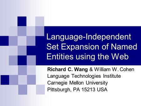 Language-Independent Set Expansion of Named Entities using the Web Richard C. Wang & William W. Cohen Language Technologies Institute Carnegie Mellon University.
